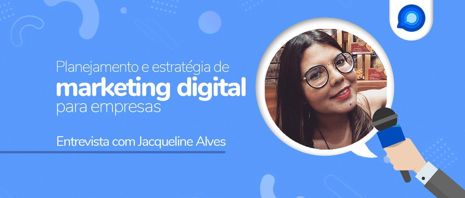 Saiba tudo sobre planejamento e estratégia de marketing digital para empresas com nossa especialista – entrevista com Jacqueline Alves