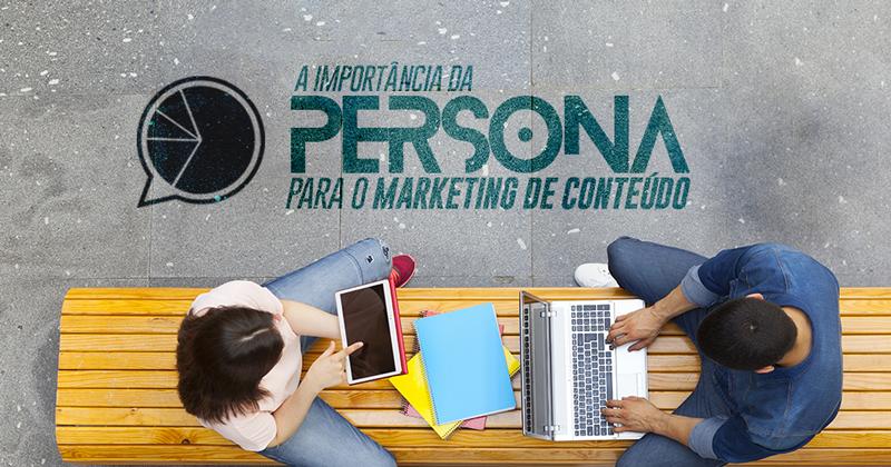 Qual a importância da persona para estratégia de marketing de conteúdo?